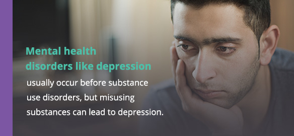 Mental health disorders like depression usually occur before substance use disorders, but misusing substances can lead to depression.