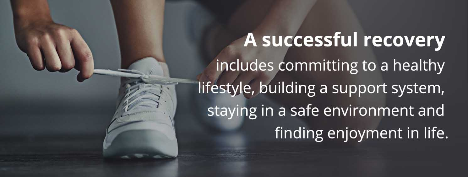 A successful recovery includes committing to a healthy lifestyle, building a support system, staying in a safe environment and finding enjoyment in life.